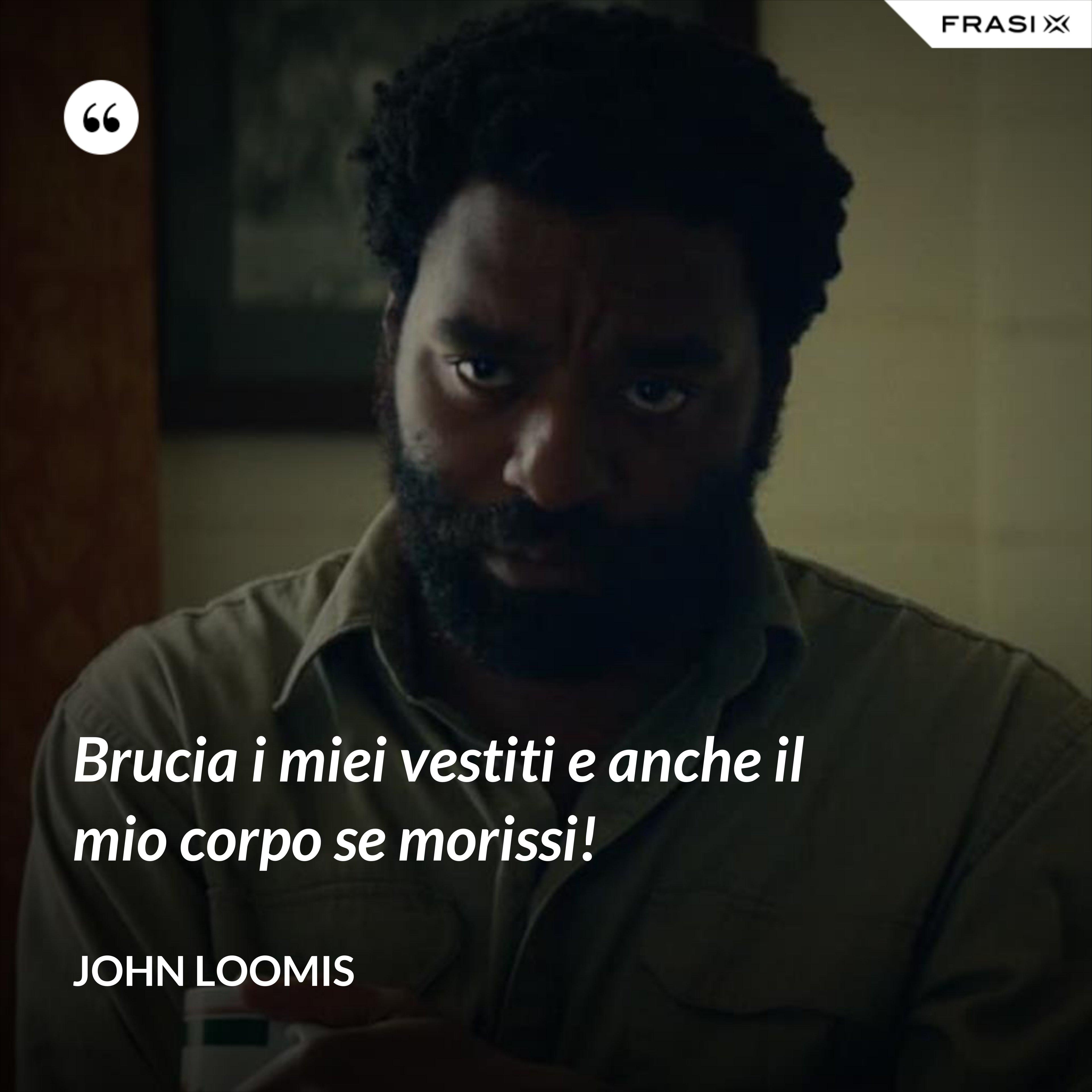 Brucia i miei vestiti e anche il mio corpo se morissi! - John Loomis