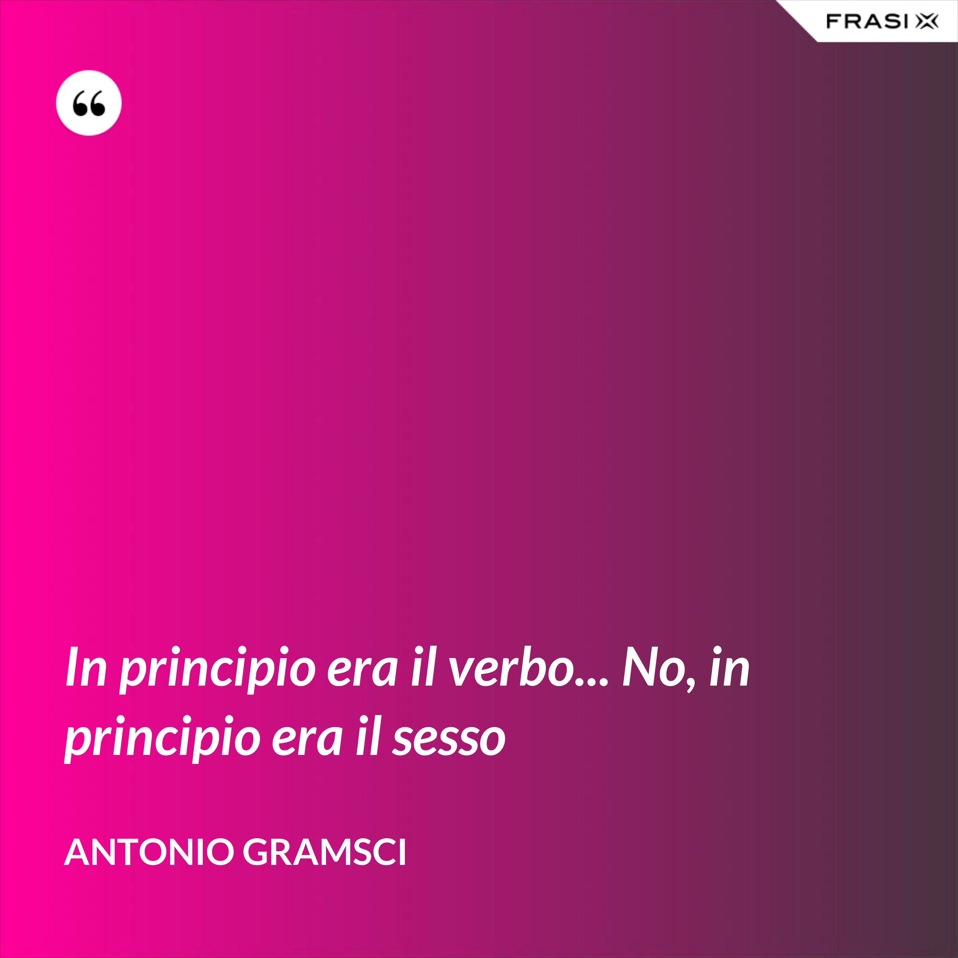 In principio era il verbo... No, in principio era il sesso - Antonio Gramsci