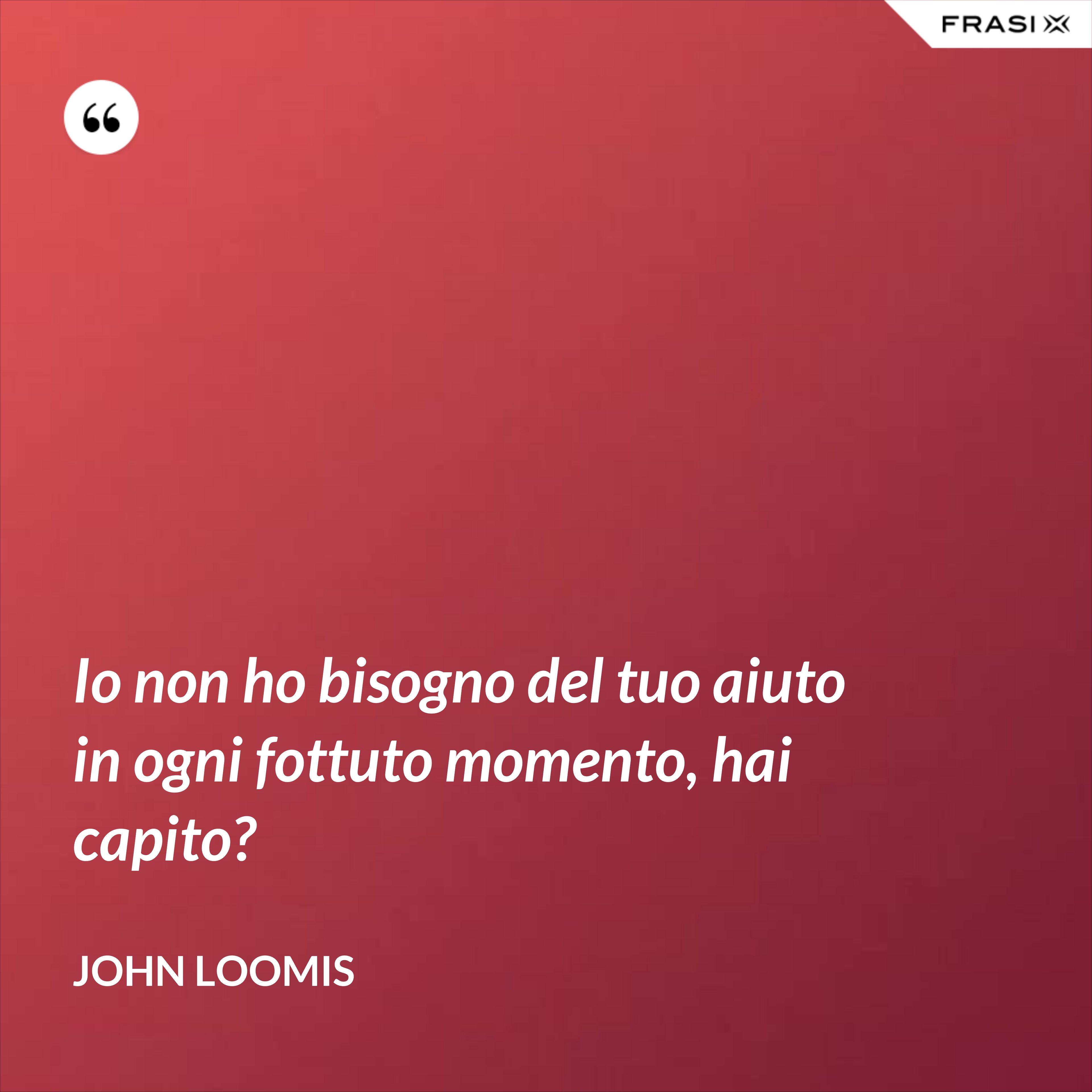 Io non ho bisogno del tuo aiuto in ogni fottuto momento, hai capito? - John Loomis