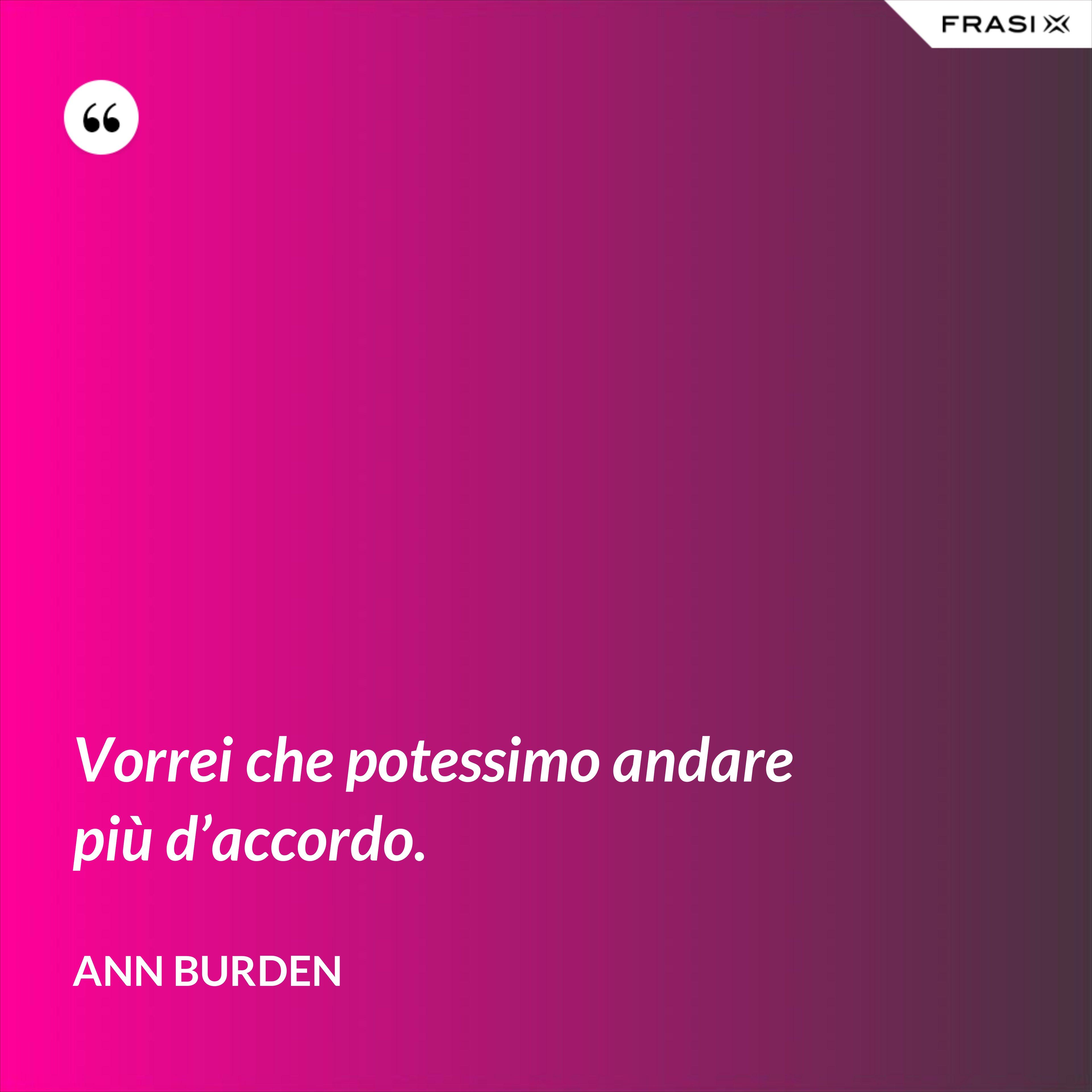 Vorrei che potessimo andare più d'accordo. - Ann Burden