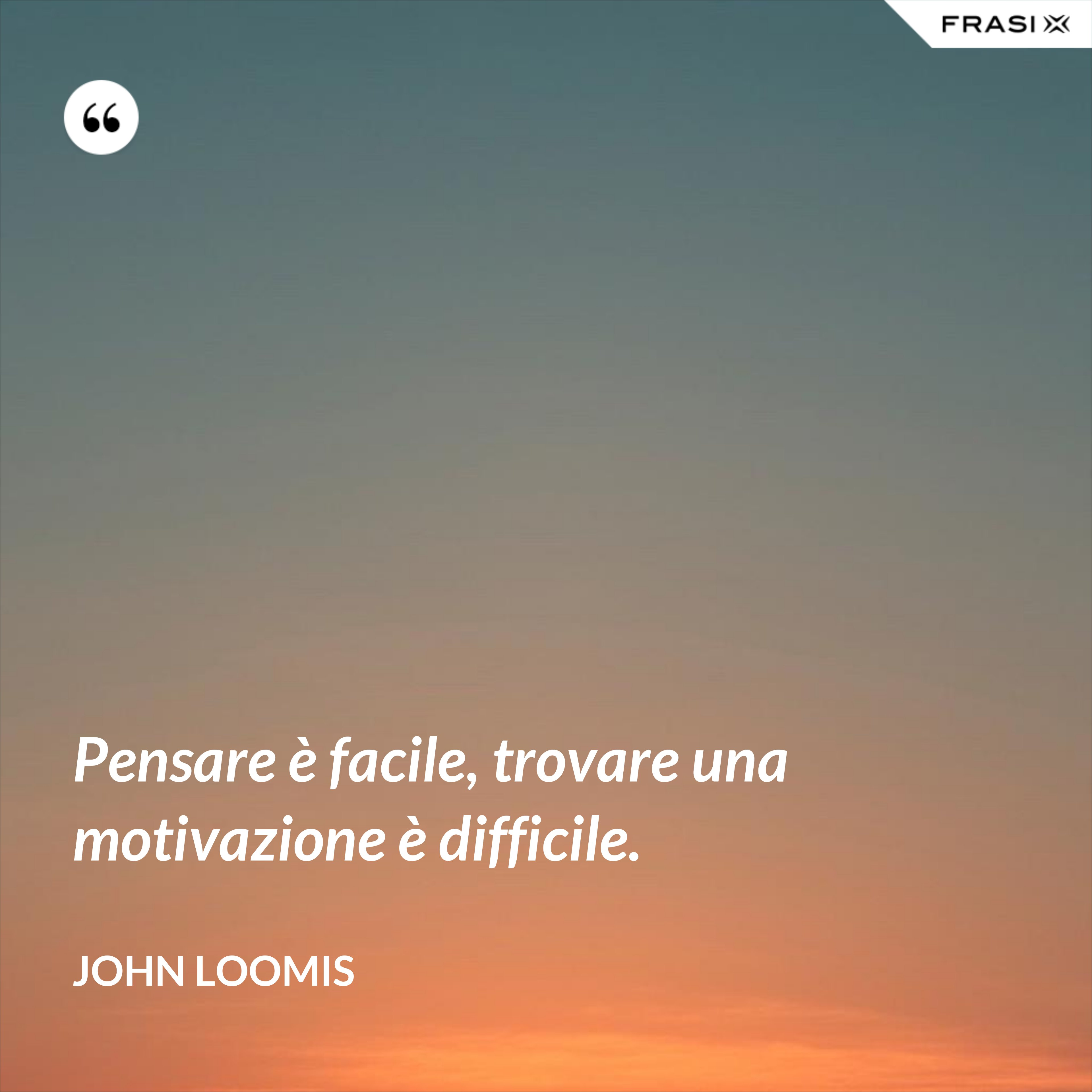 Pensare è facile, trovare una motivazione è difficile. - John Loomis