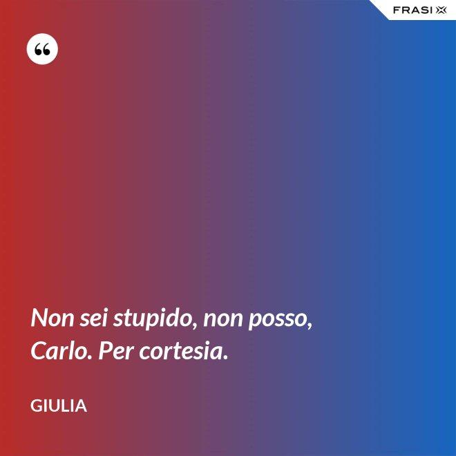 Non sei stupido, non posso, Carlo. Per cortesia. - Giulia