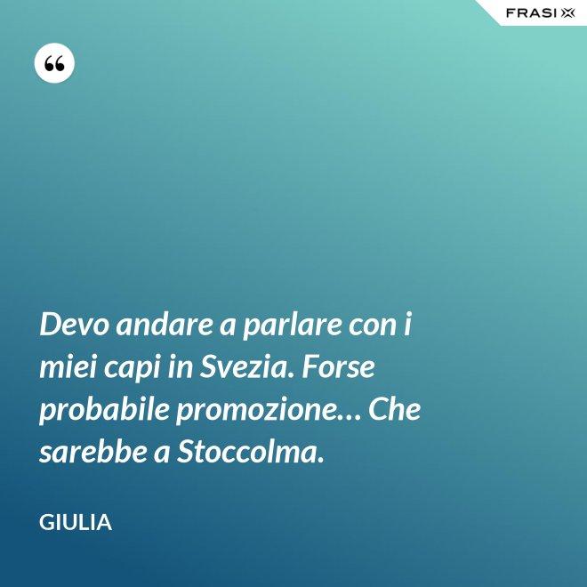 Devo andare a parlare con i miei capi in Svezia. Forse probabile promozione… Che sarebbe a Stoccolma. - Giulia