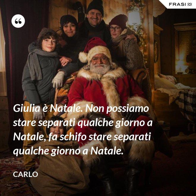 Giulia è Natale. Non possiamo stare separati qualche giorno a Natale, fa schifo stare separati qualche giorno a Natale. - Carlo