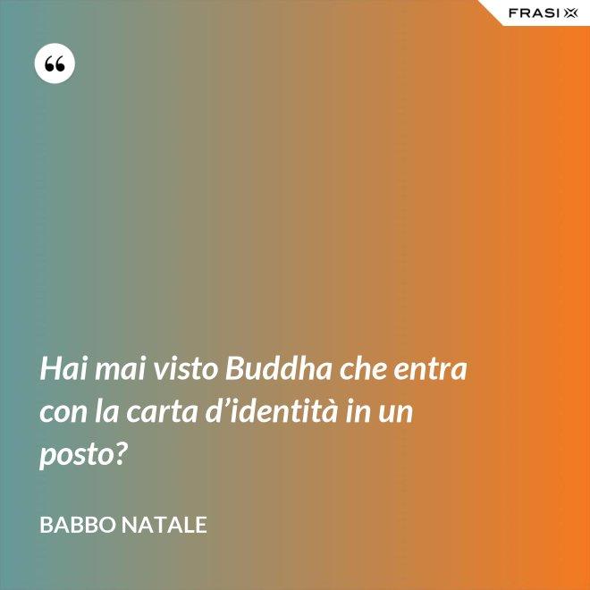 Hai mai visto Buddha che entra con la carta d'identità in un posto? - Babbo Natale
