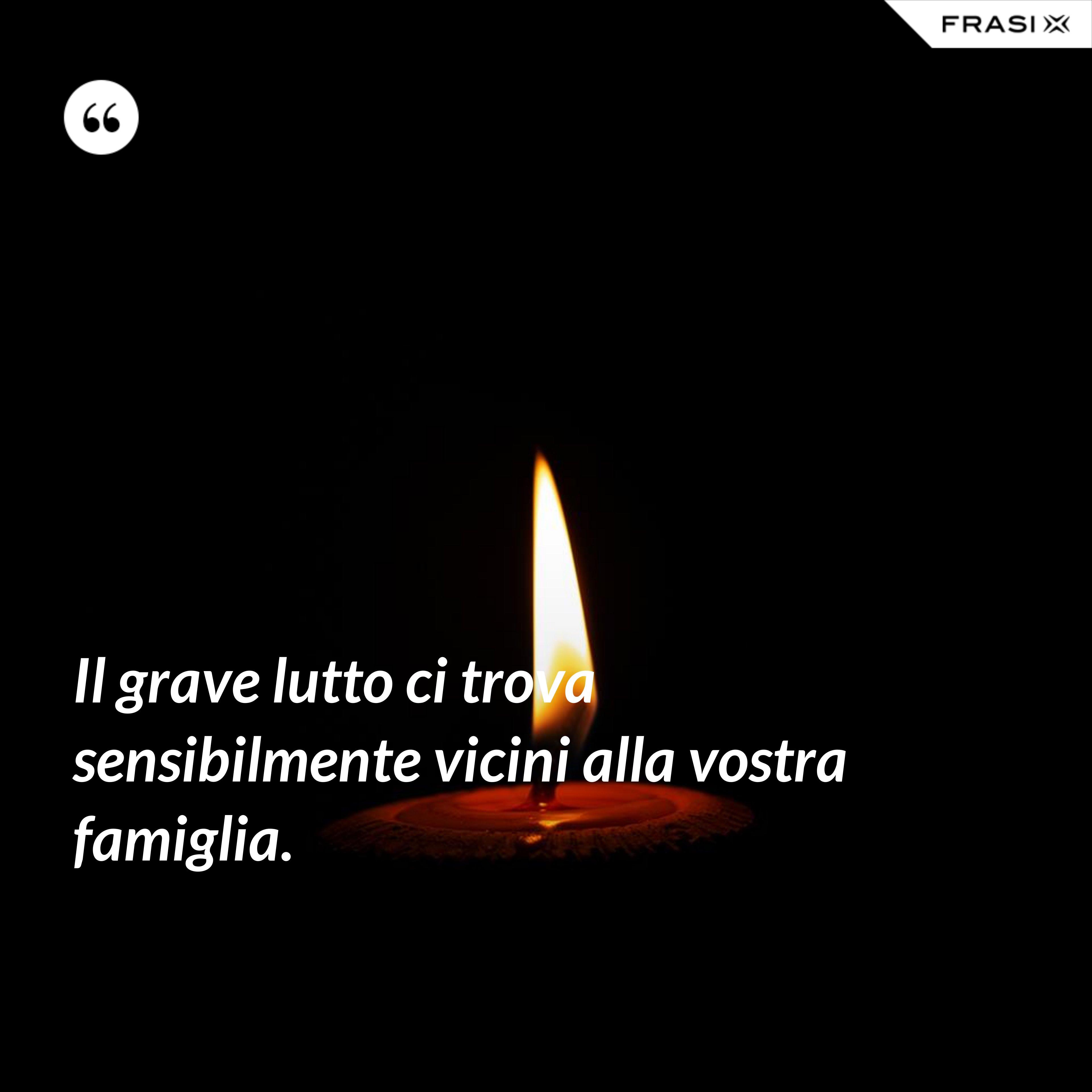 Il grave lutto ci trova sensibilmente vicini alla vostra famiglia. - Anonimo