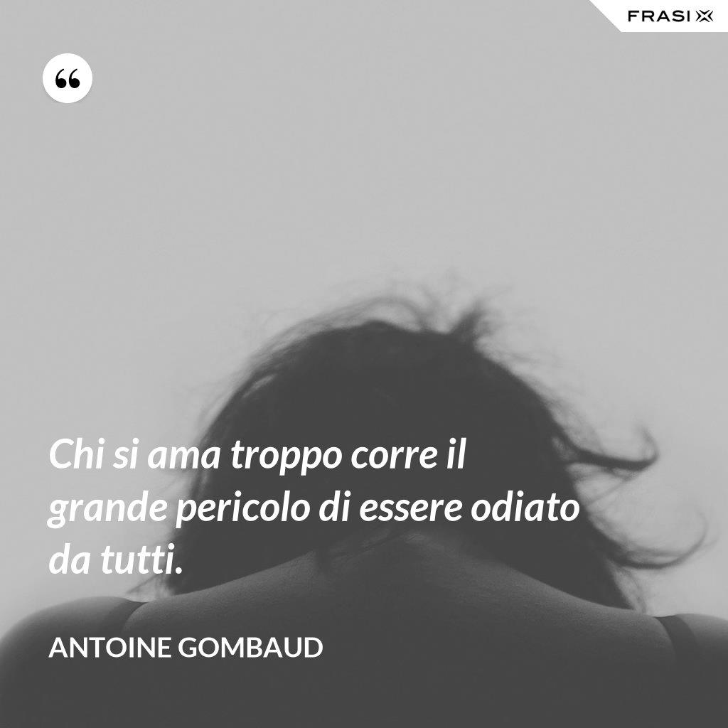 Chi si ama troppo corre il grande pericolo di essere odiato da tutti. - Antoine Gombaud