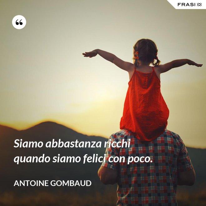 Siamo abbastanza ricchi quando siamo felici con poco. - Antoine Gombaud