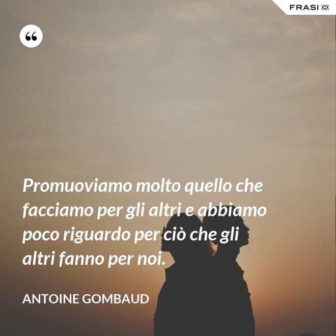 Promuoviamo molto quello che facciamo per gli altri e abbiamo poco riguardo per ciò che gli altri fanno per noi. - Antoine Gombaud