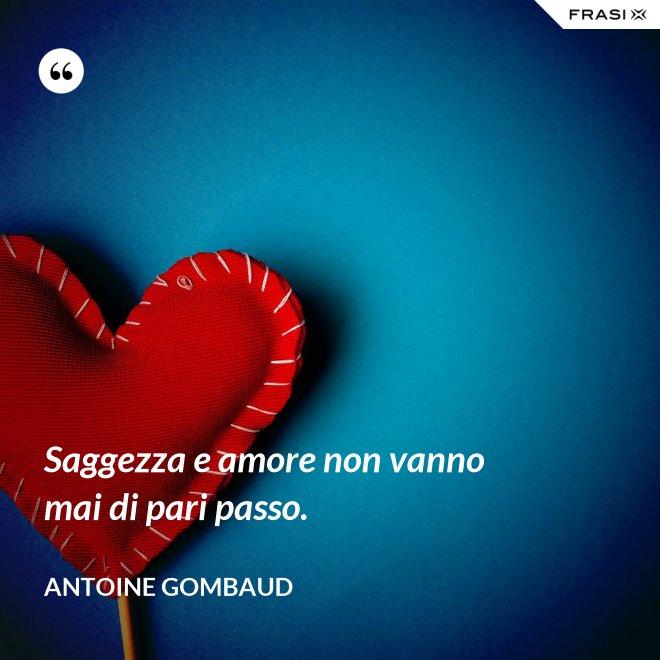 Saggezza e amore non vanno mai di pari passo. - Antoine Gombaud