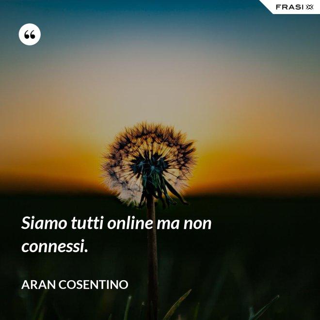 Siamo tutti online ma non connessi. - Aran Cosentino