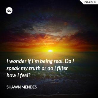 I wonder if I'm being real. Do I speak my truth or do I filter how I feel?