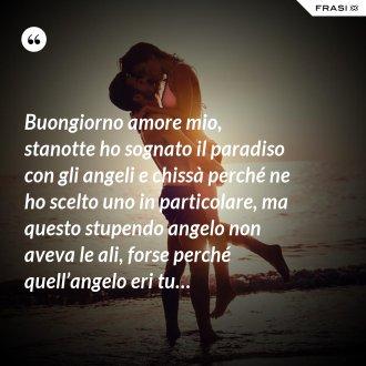 Buongiorno amore mio, stanotte ho sognato il paradiso con gli angeli e chissà perché ne ho scelto uno in particolare, ma questo stupendo angelo non aveva le ali, forse perché quell'angelo eri tu…