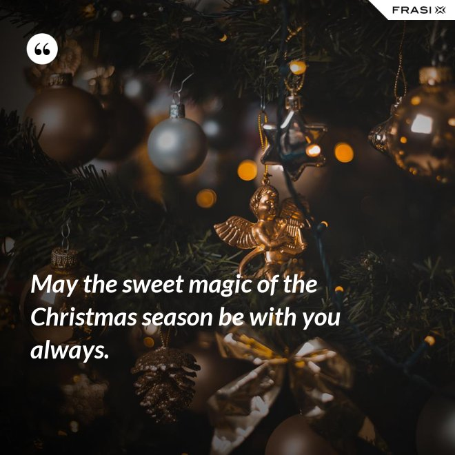 May the sweet magic of the Christmas season be with you always. - Anonimo