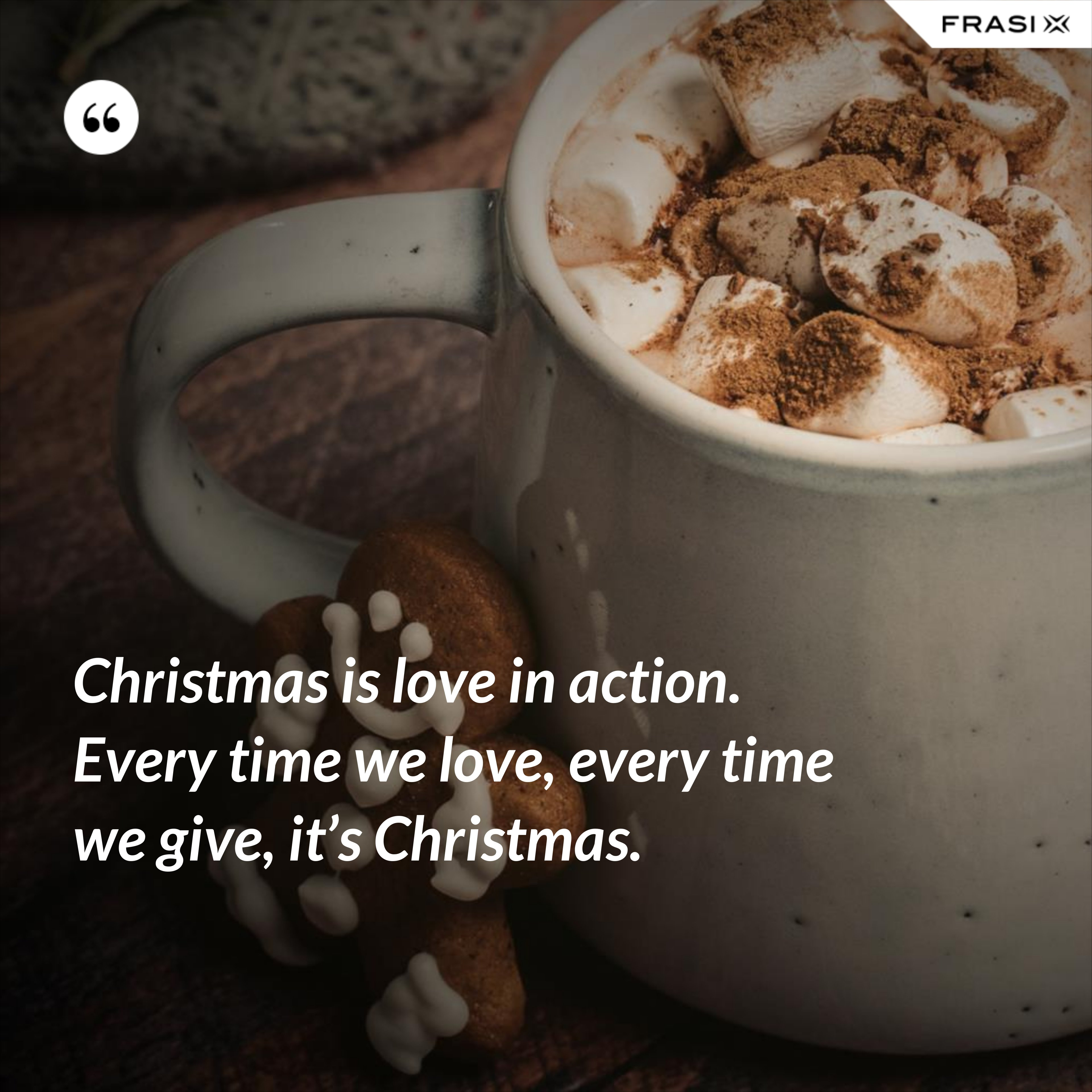 Christmas is love in action. Every time we love, every time we give, it's Christmas. - Anonimo