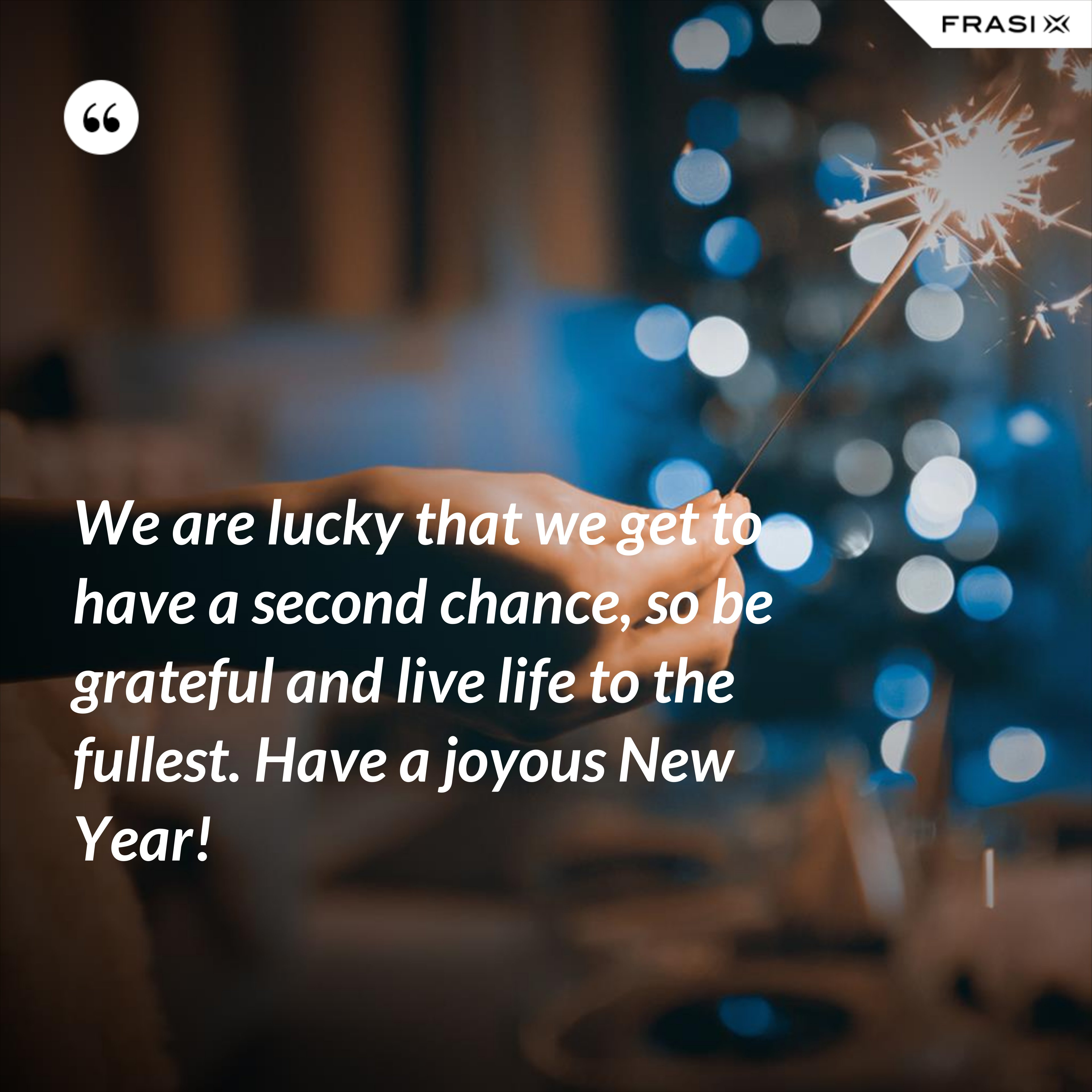 We are lucky that we get to have a second chance, so be grateful and live life to the fullest. Have a joyous New Year! - Anonimo