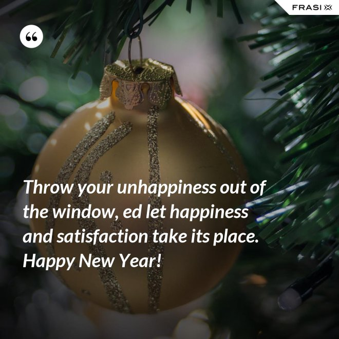 Throw your unhappiness out of the window, ed let happiness and satisfaction take its place. Happy New Year! - Anonimo