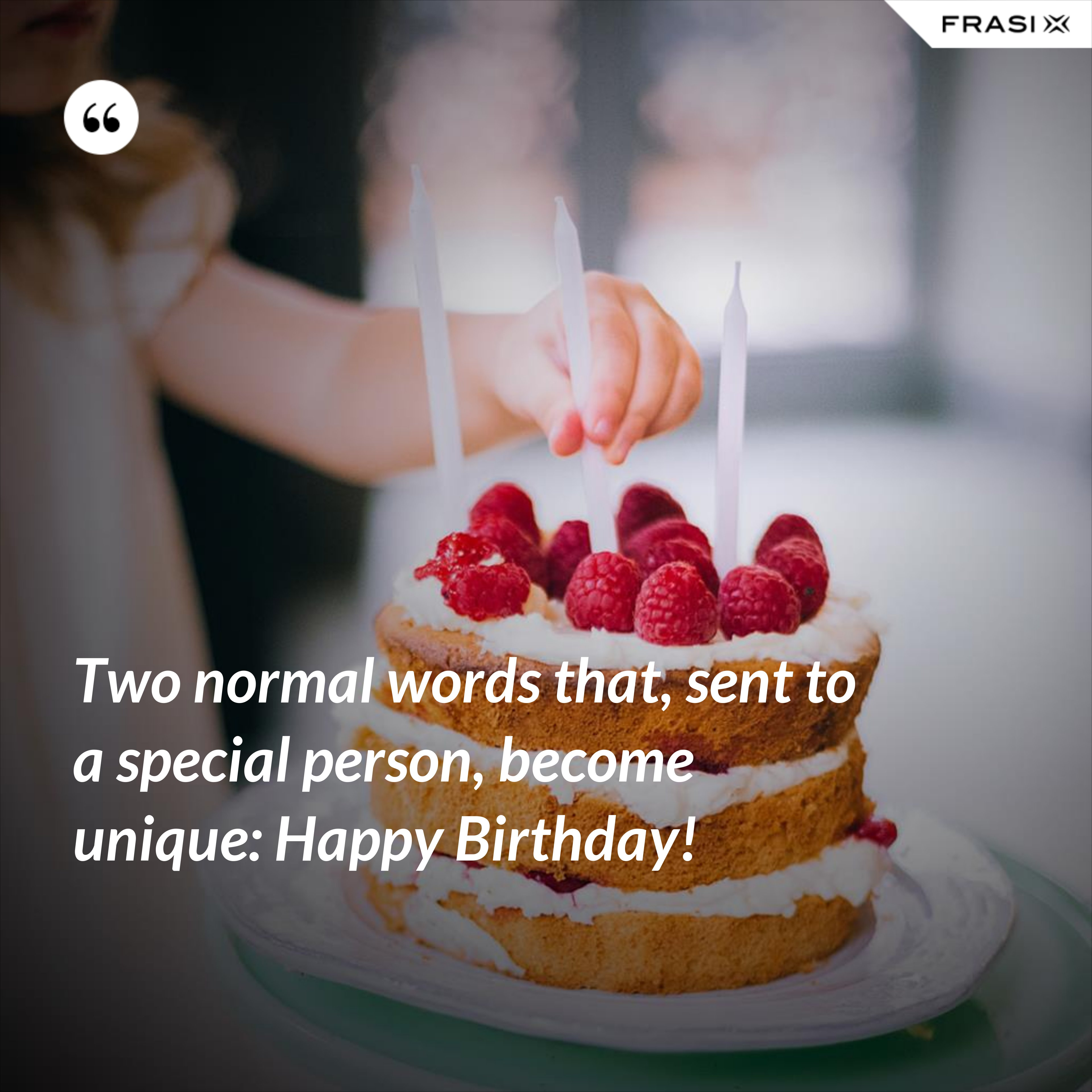 Two normal words that, sent to a special person, become unique: Happy Birthday! - Anonimo