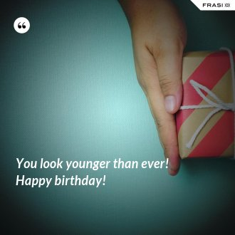 You look younger than ever! Happy birthday!