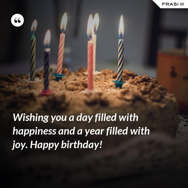 Wishing you a day filled with happiness and a year filled with joy. Happy birthday! - Anonimo