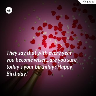 They say that with every year you become wiser...are you sure today's your birthday? Happy Birthday!