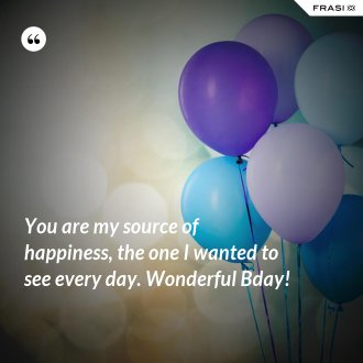 You are my source of happiness, the one I wanted to see every day. Wonderful Bday!