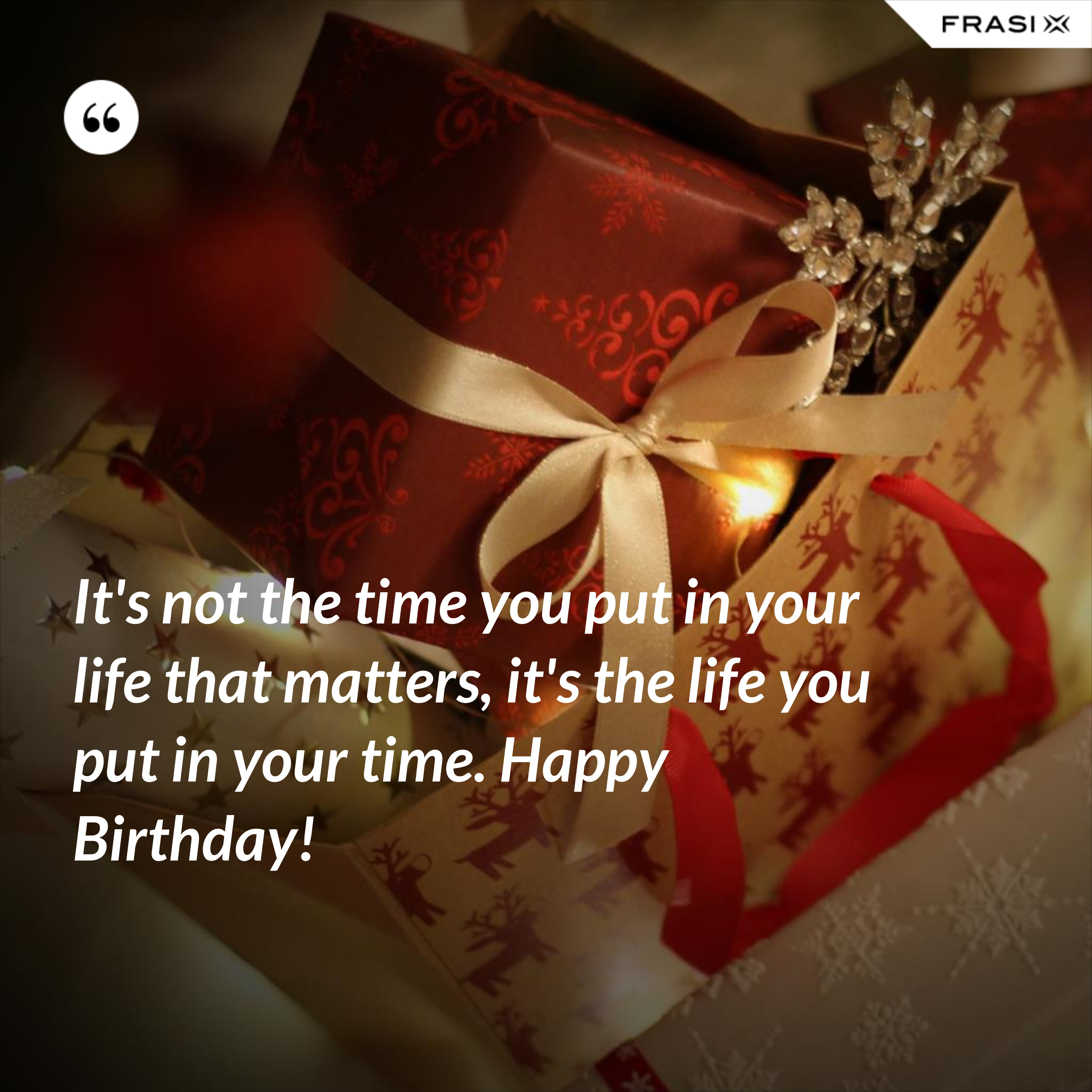 It's not the time you put in your life that matters, it's the life you put in your time. Happy Birthday! - Anonimo