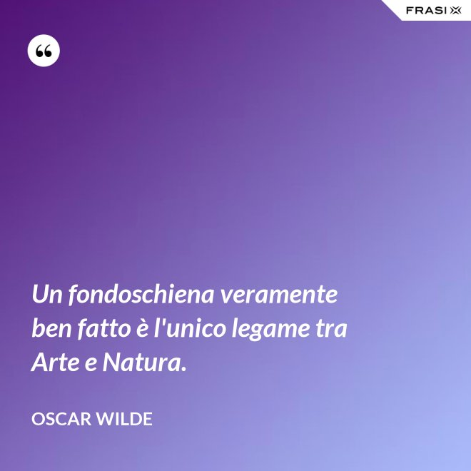 Un fondoschiena veramente ben fatto è l'unico legame tra Arte e Natura. - Oscar Wilde