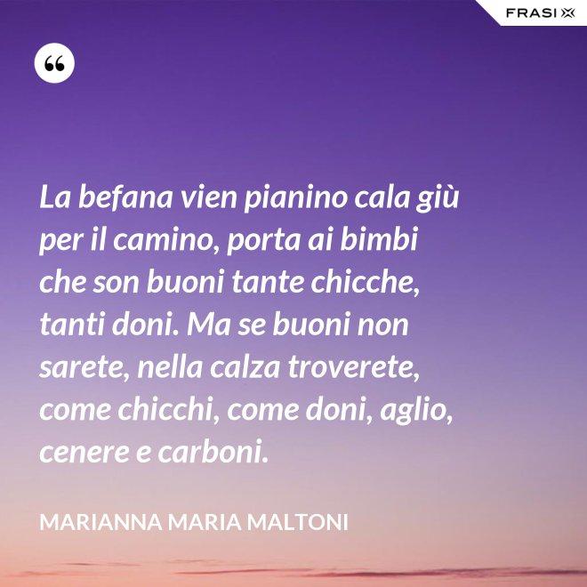 La befana vien pianino cala giù per il camino, porta ai bimbi che son buoni tante chicche, tanti doni. Ma se buoni non sarete, nella calza troverete, come chicchi, come doni, aglio, cenere e carboni. - Marianna Maria Maltoni