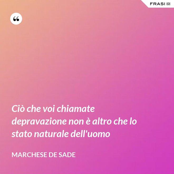 Ciò che voi chiamate depravazione non è altro che lo stato naturale dell'uomo - Marchese De Sade