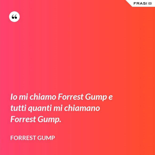 Io mi chiamo Forrest Gump e tutti quanti mi chiamano Forrest Gump. - Forrest Gump