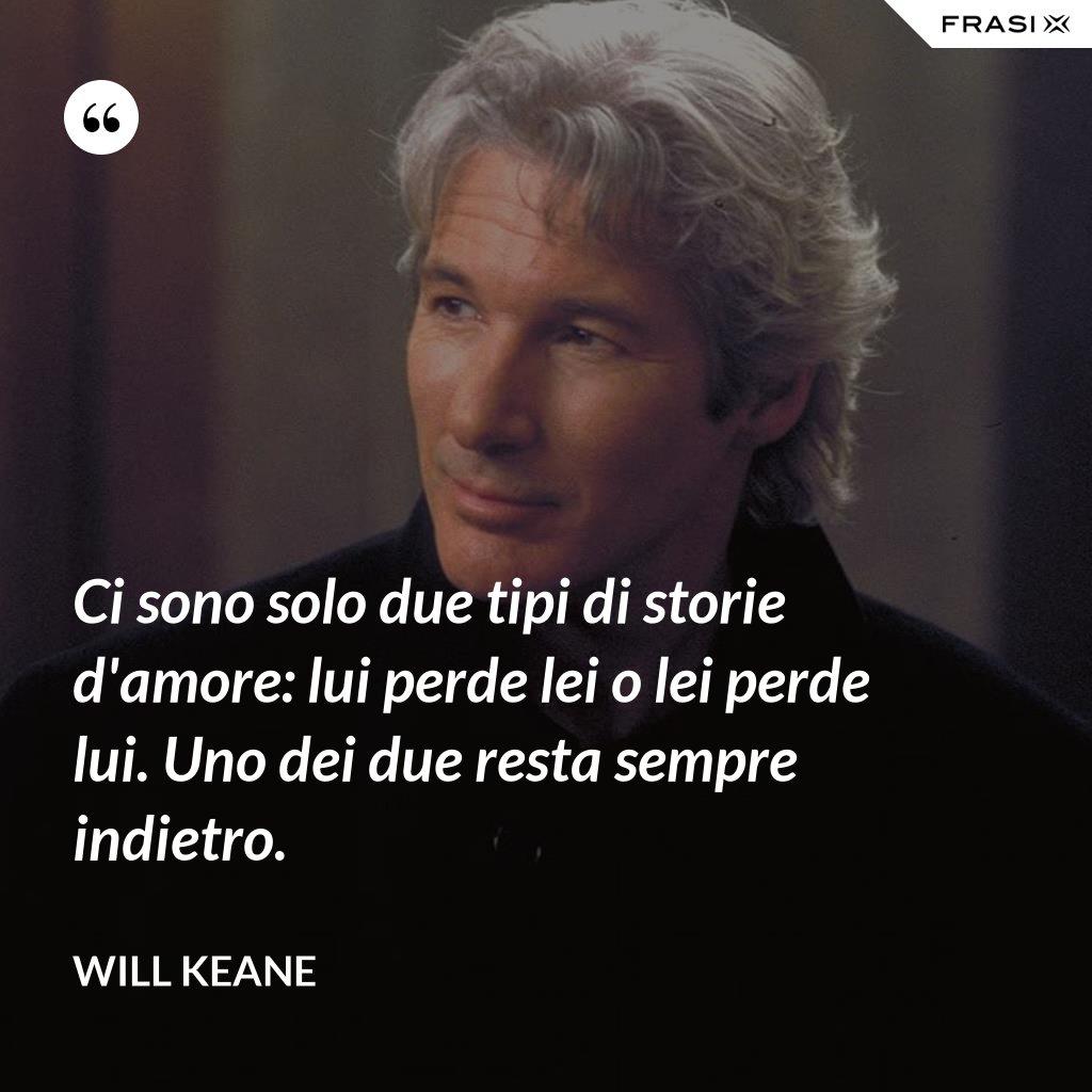 Ci sono solo due tipi di storie d'amore: lui perde lei o lei perde lui. Uno dei due resta sempre indietro. - Will Keane
