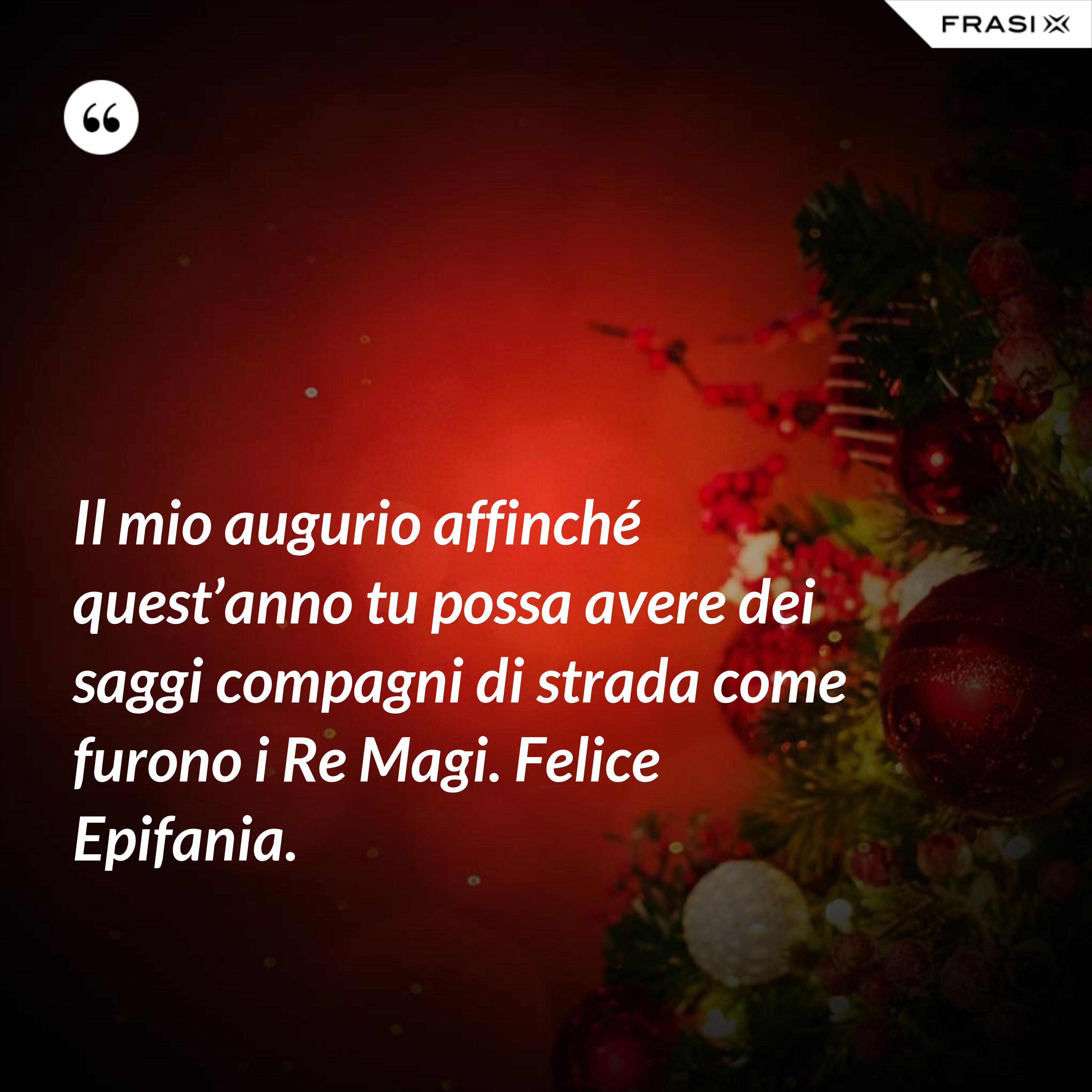 Il mio augurio affinché quest'anno tu possa avere dei saggi compagni di strada come furono i Re Magi. Felice Epifania. - Anonimo