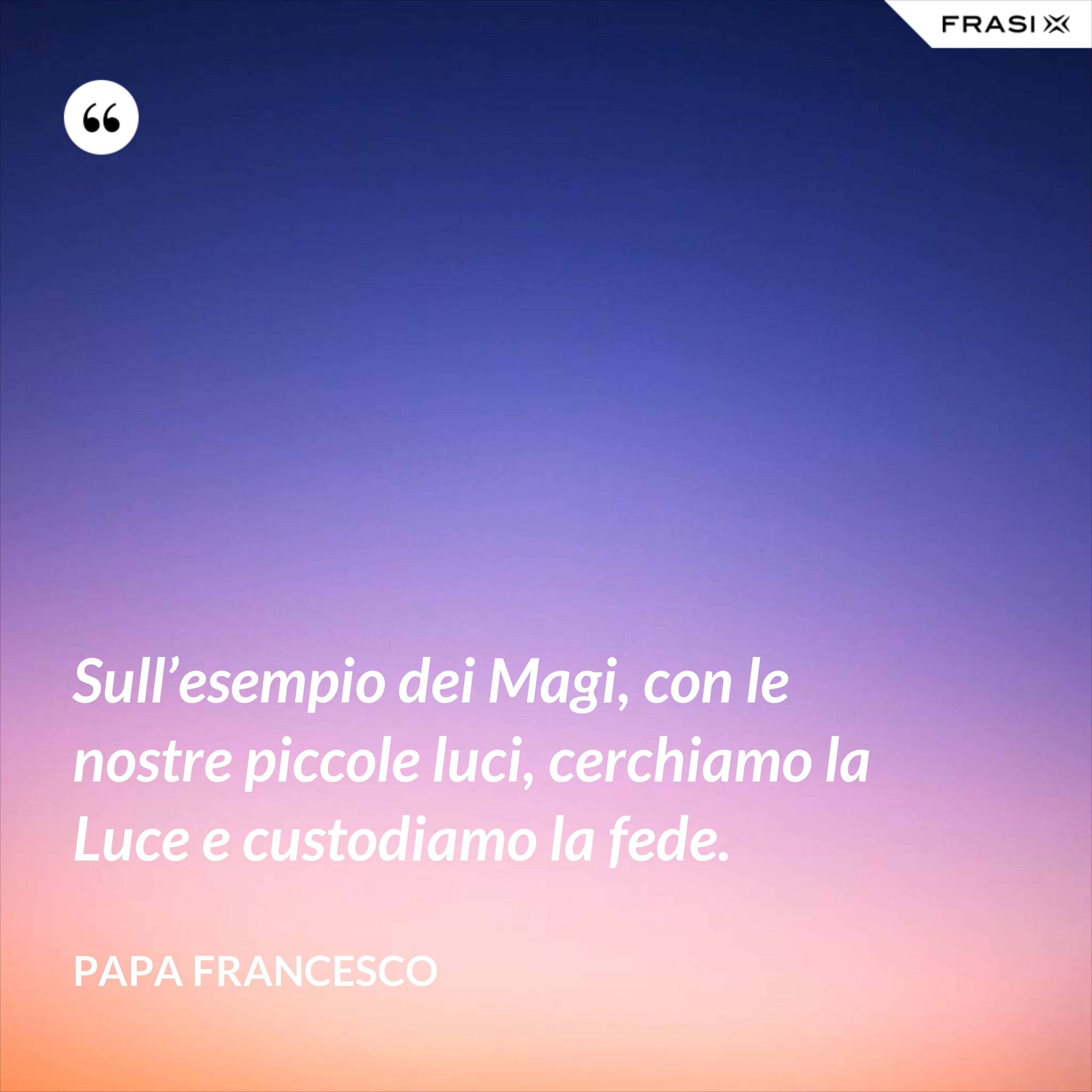 Sull'esempio dei Magi, con le nostre piccole luci, cerchiamo la Luce e custodiamo la fede. - Papa Francesco