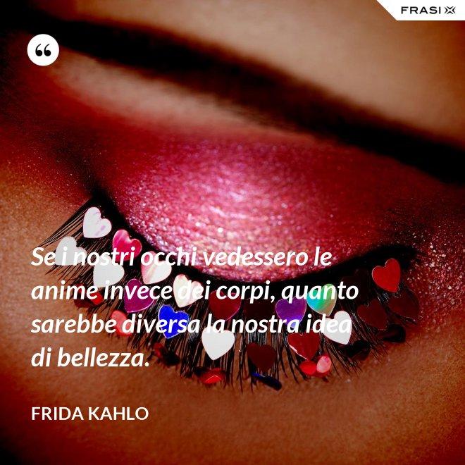 Se i nostri occhi vedessero le anime invece dei corpi, quanto sarebbe diversa la nostra idea di bellezza. - Frida Kahlo