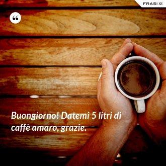 Buongiorno! Datemi 5 litri di caffè amaro, grazie.