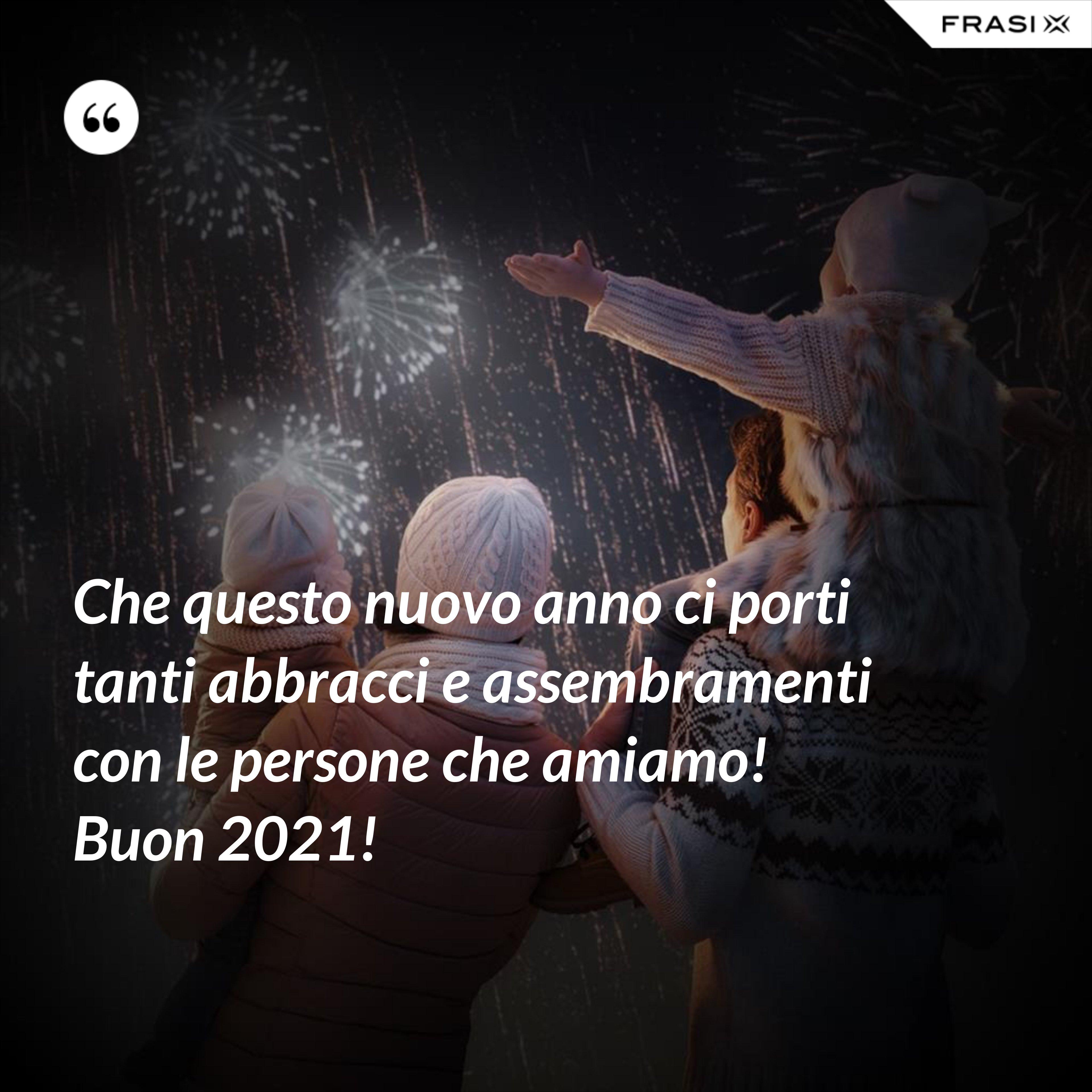 Che questo nuovo anno ci porti tanti abbracci e assembramenti con le persone che amiamo! Buon 2021! - Anonimo