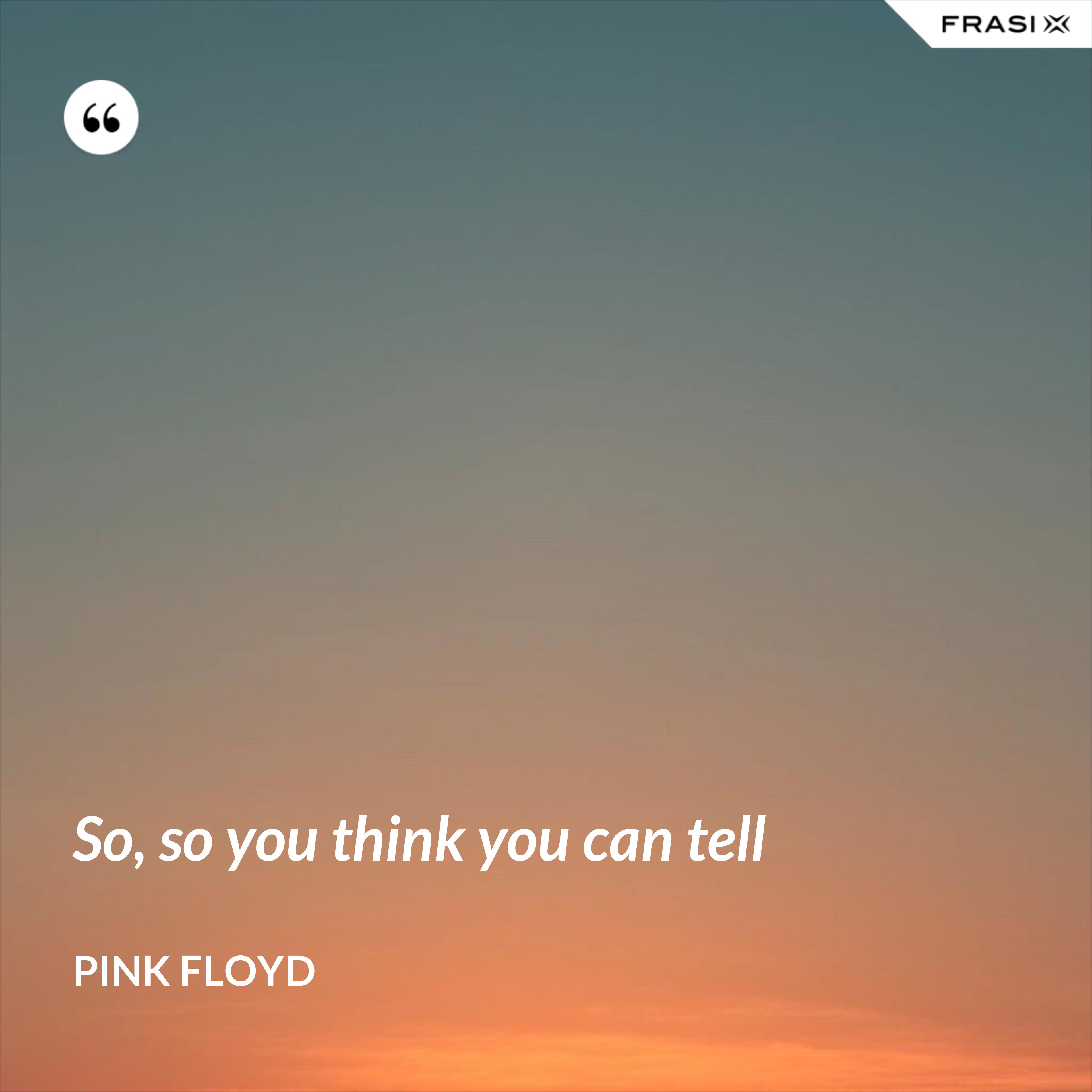 So, so you think you can tell - Pink Floyd