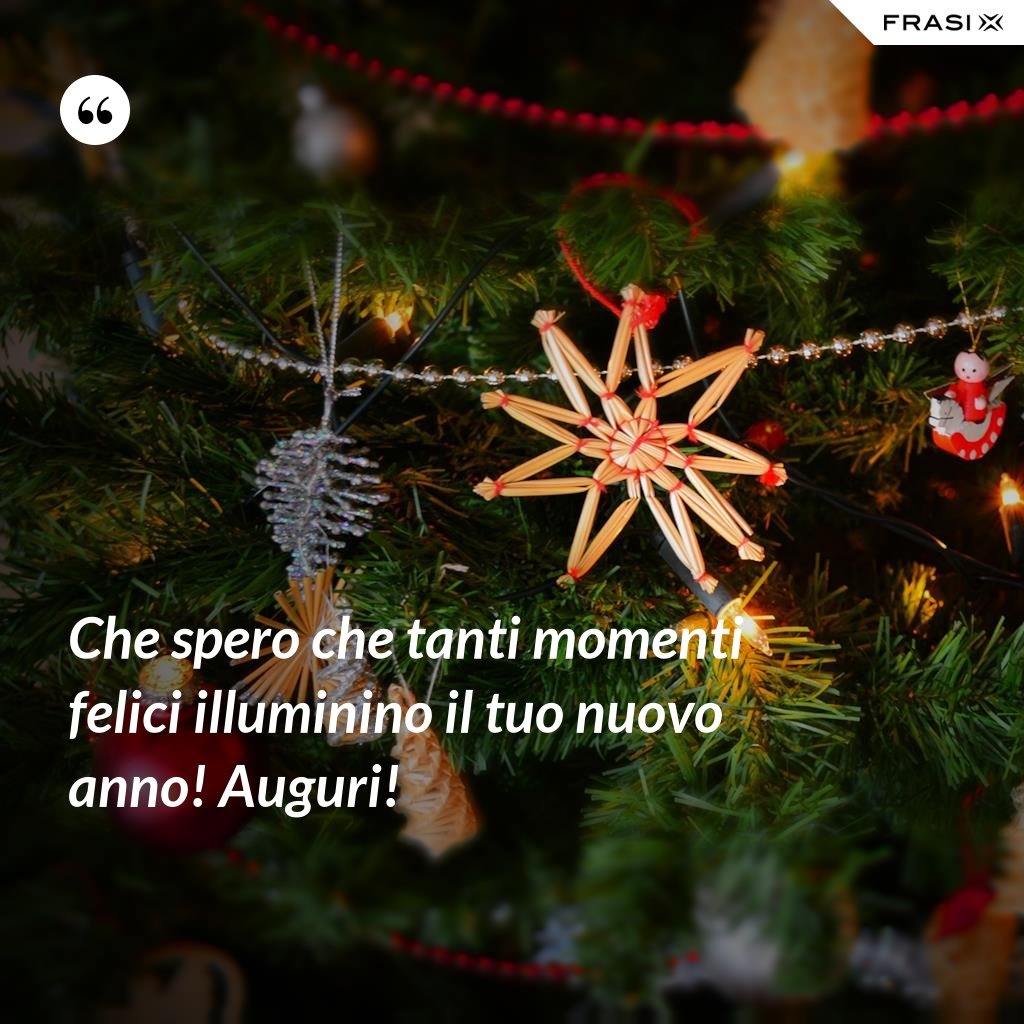 Che spero che tanti momenti felici illuminino il tuo nuovo anno! Auguri! - Anonimo