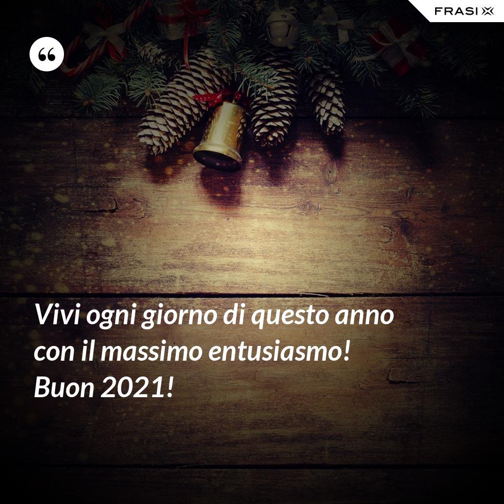 Vivi ogni giorno di questo anno con il massimo entusiasmo! Buon 2021! - Anonimo