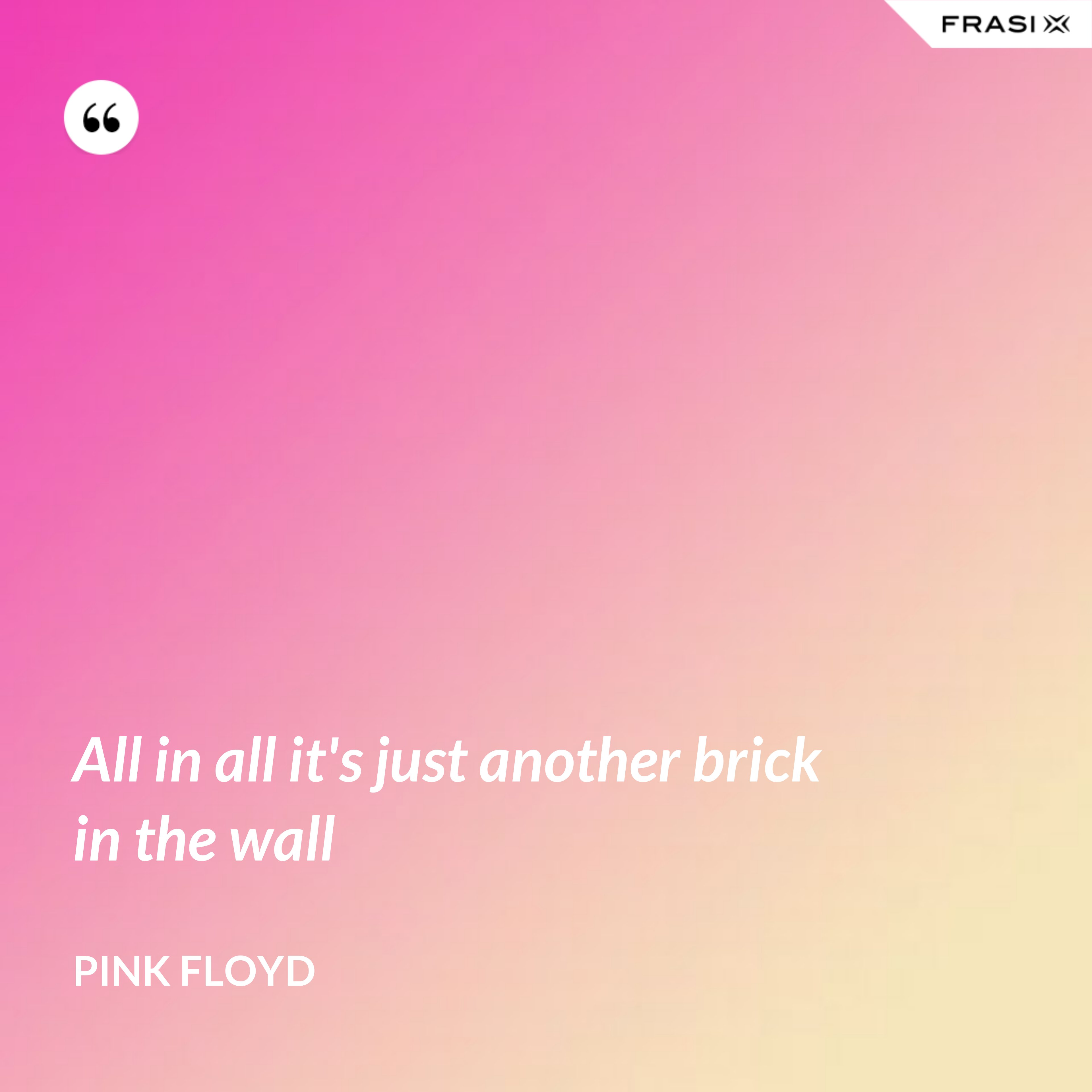 All in all it's just another brick in the wall - Pink Floyd