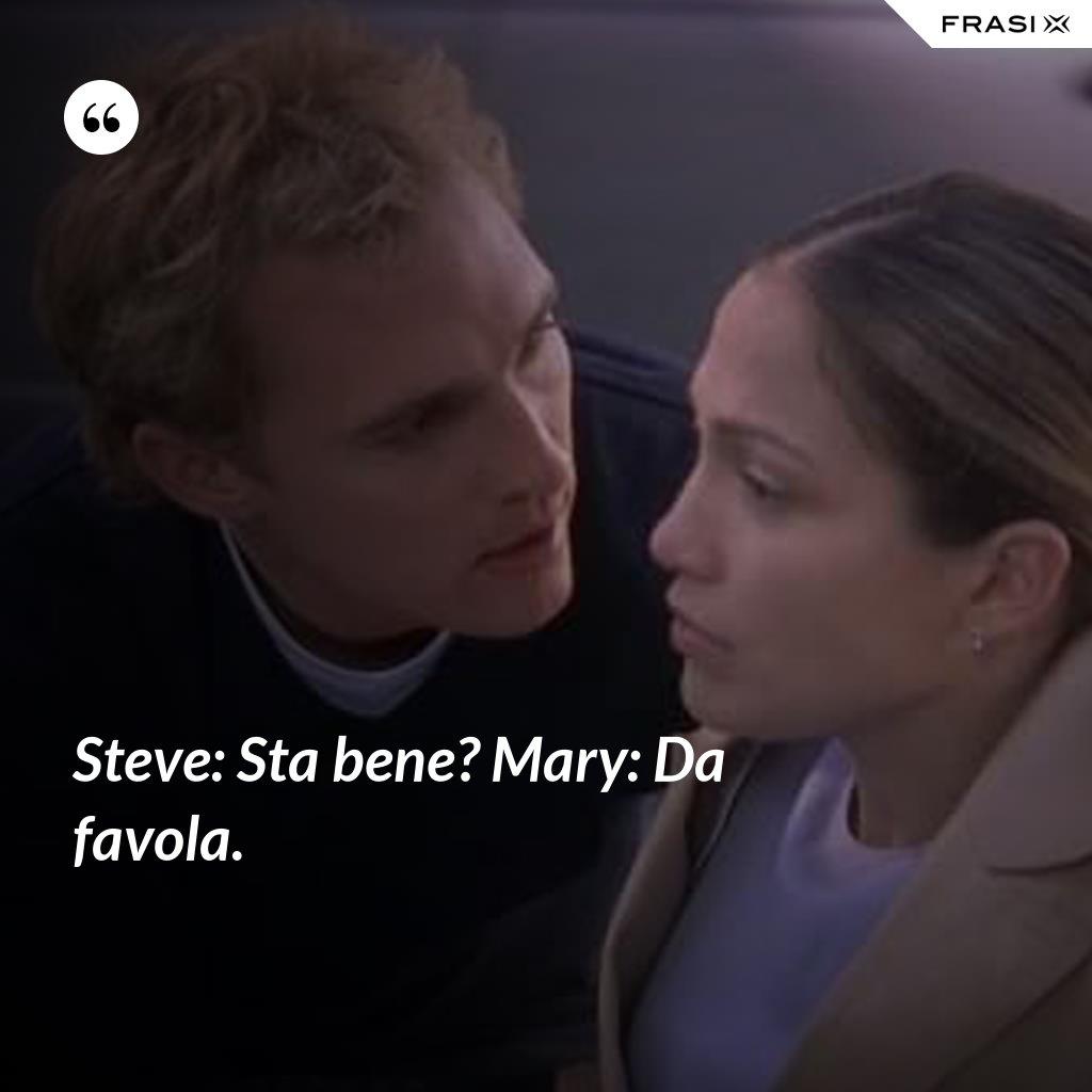 Steve: Sta bene? Mary: Da favola. - Anonimo