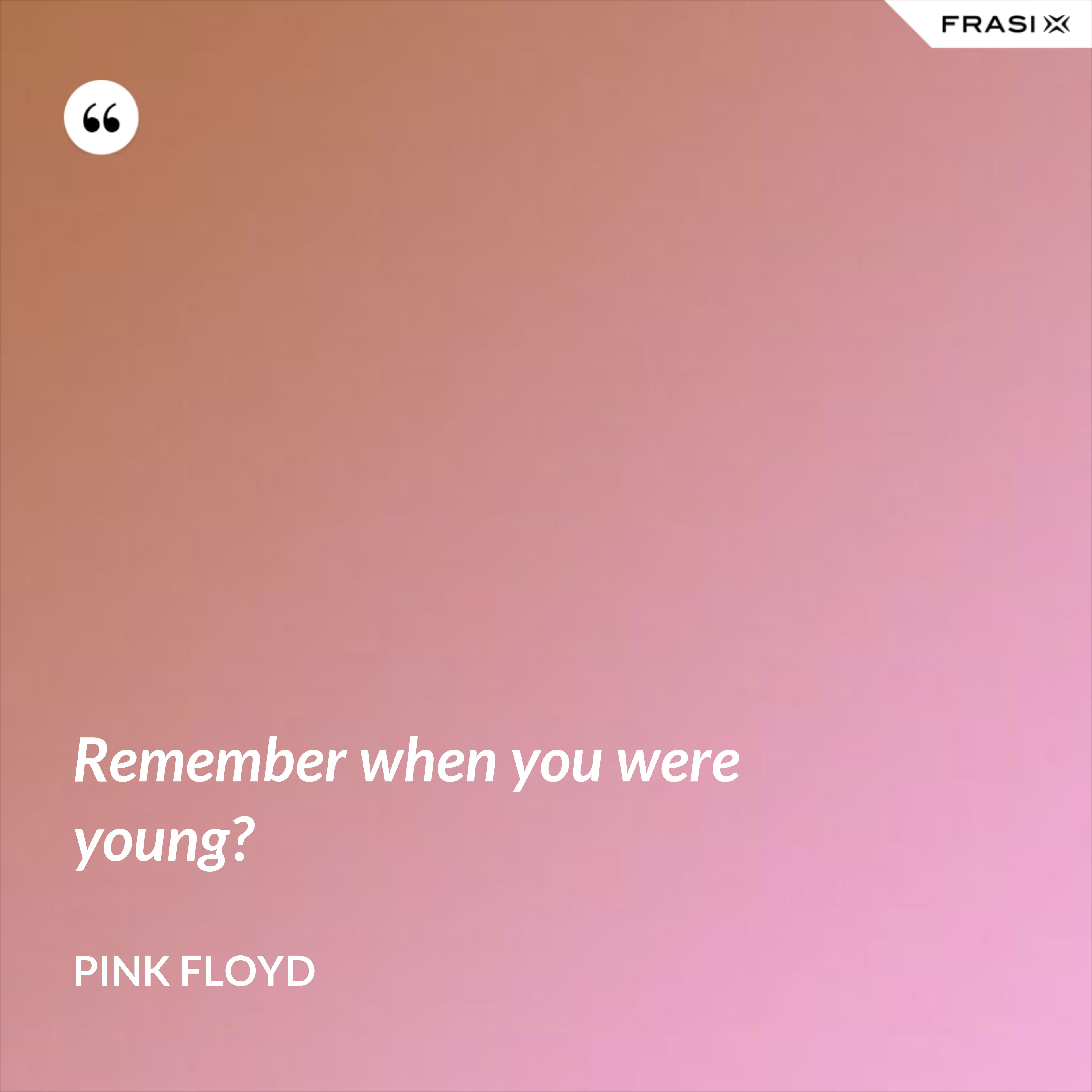 Remember when you were young? - Pink Floyd