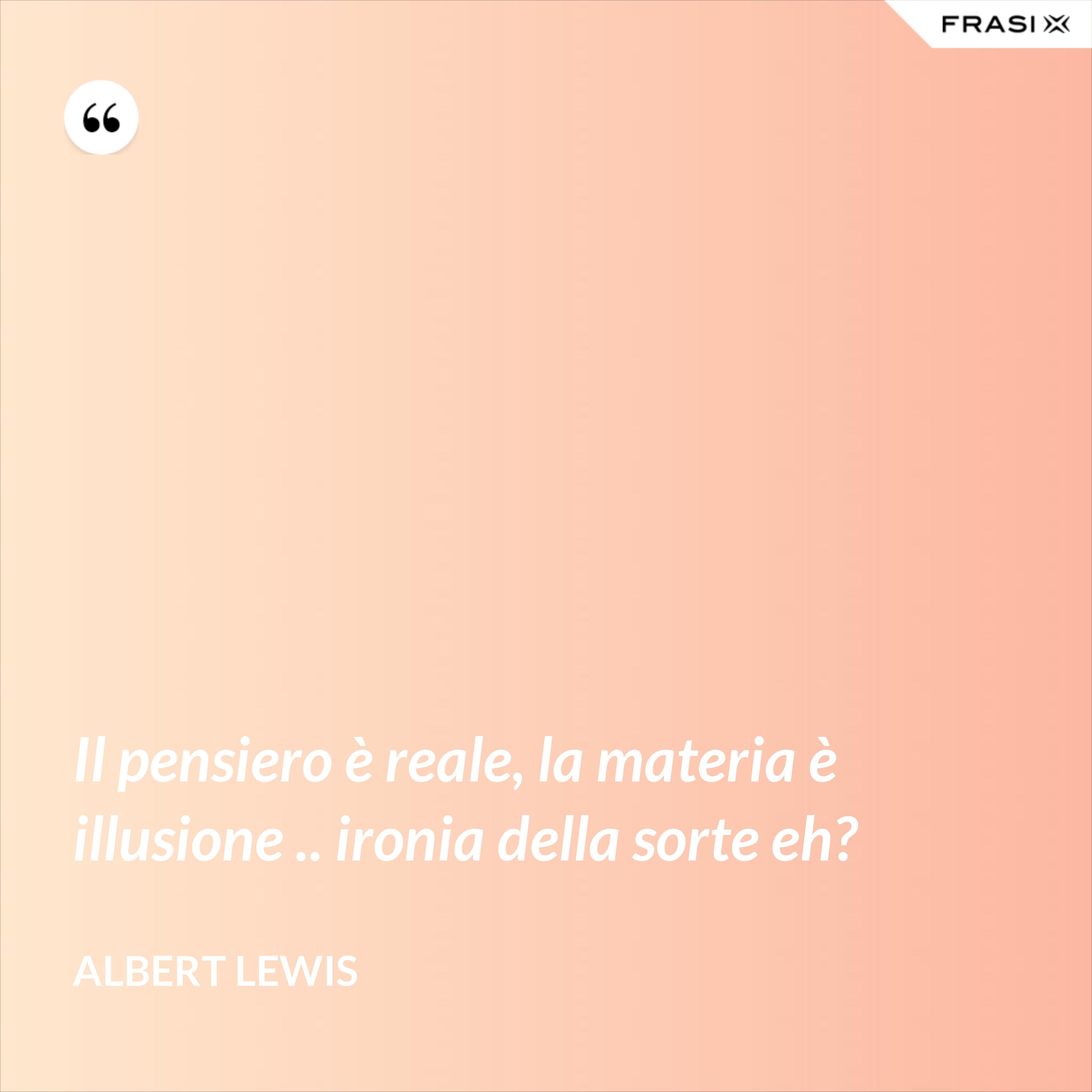 Il pensiero è reale, la materia è illusione .. ironia della sorte eh? - Albert Lewis
