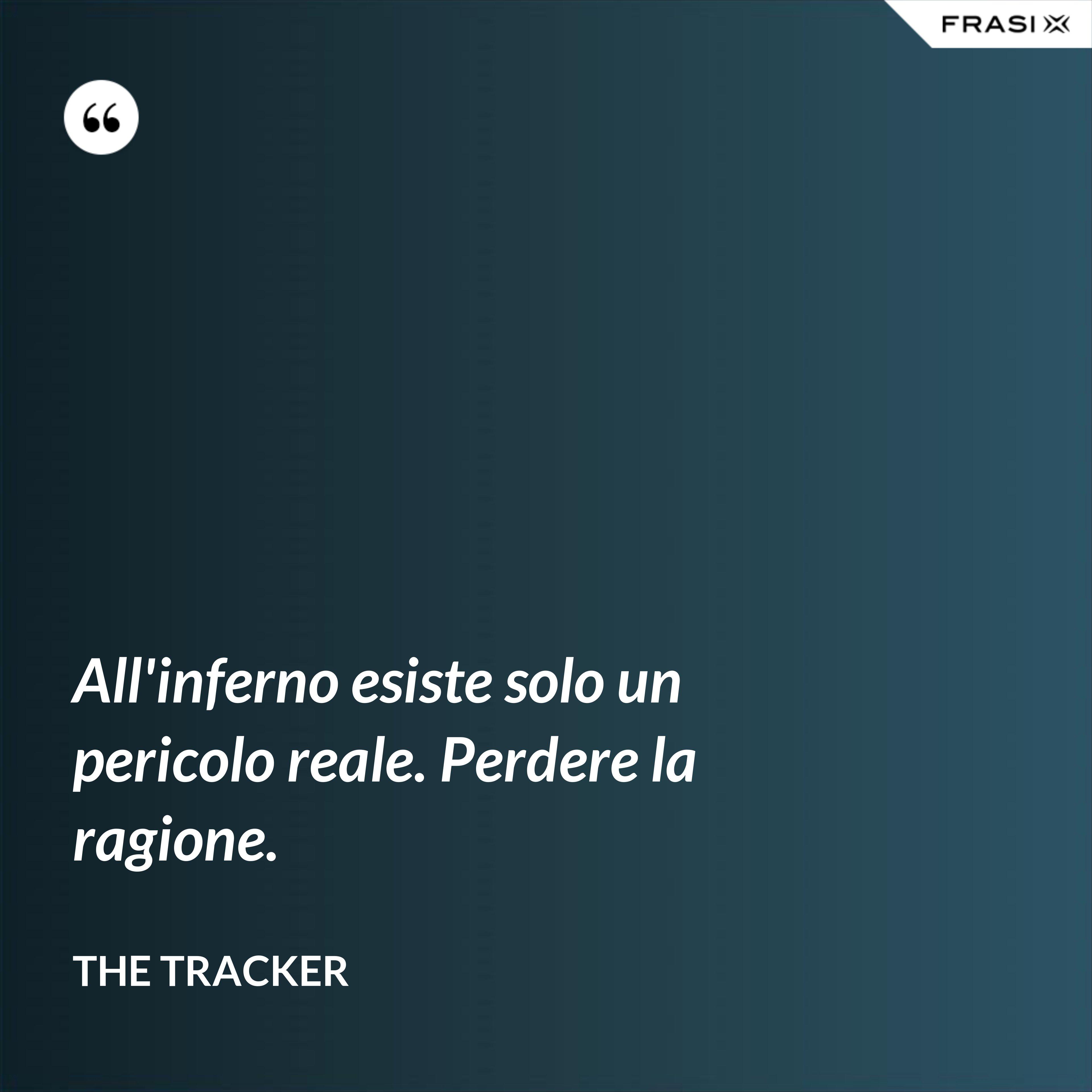 All'inferno esiste solo un pericolo reale. Perdere la ragione. - The Tracker