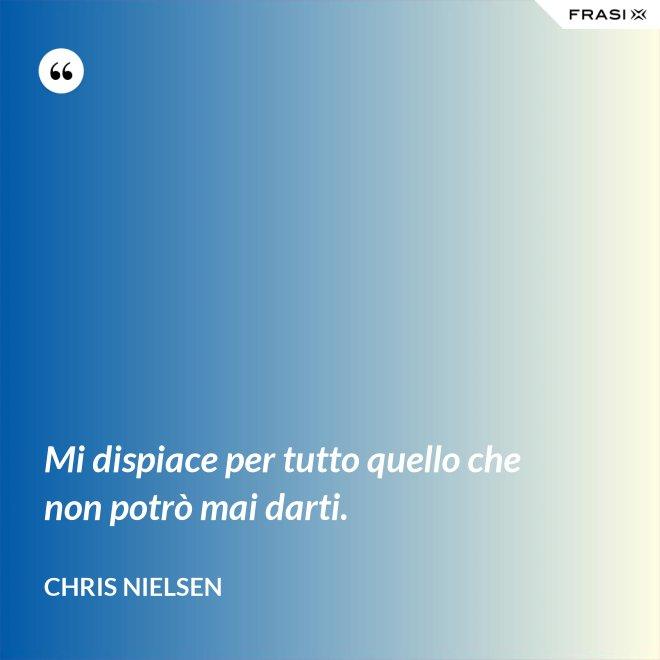 Mi dispiace per tutto quello che non potrò mai darti. - Chris Nielsen