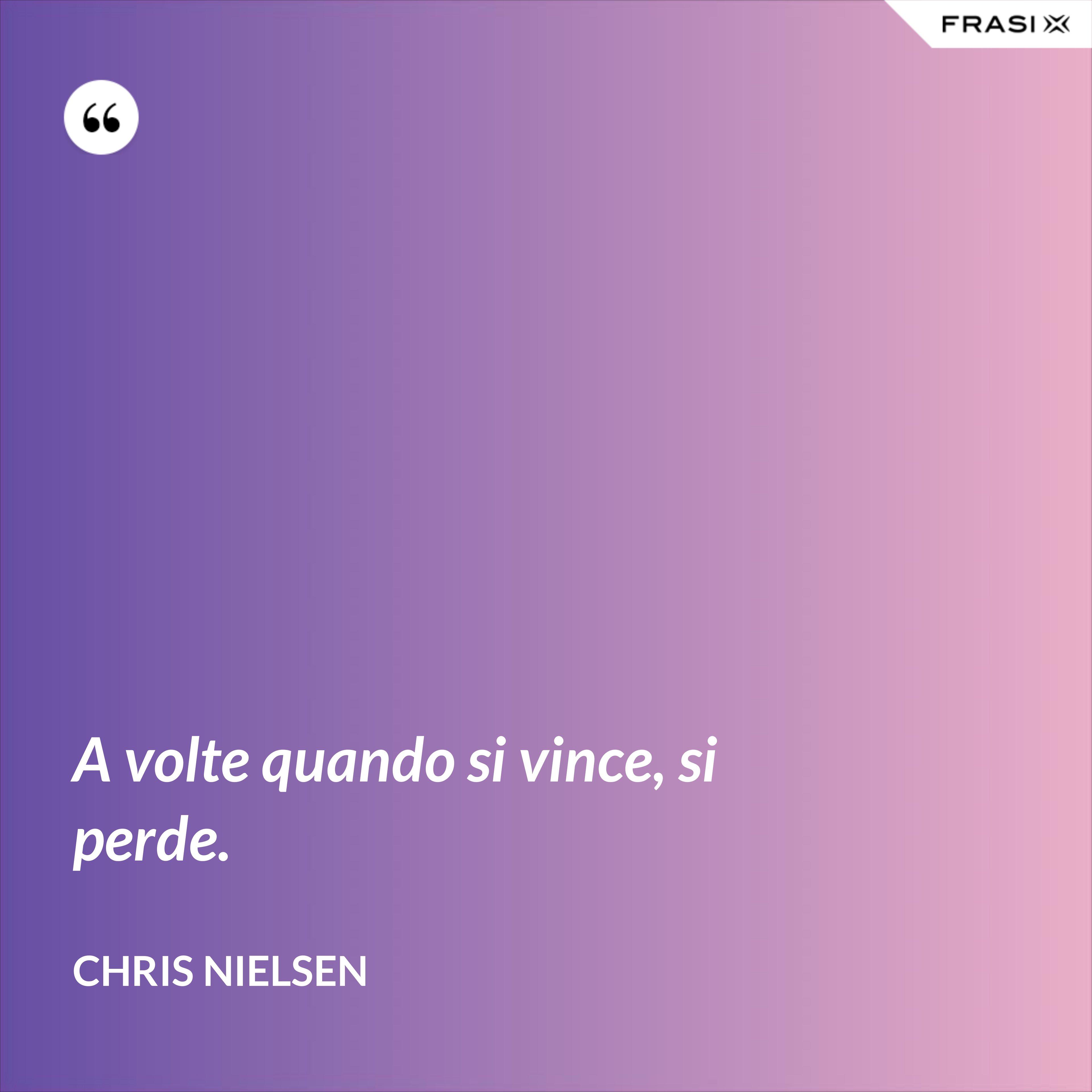 A volte quando si vince, si perde. - Chris Nielsen
