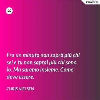 Fra un minuto non saprò più chi sei e tu non saprai più chi sono io. Ma saremo insieme. Come deve essere. - Chris Nielsen