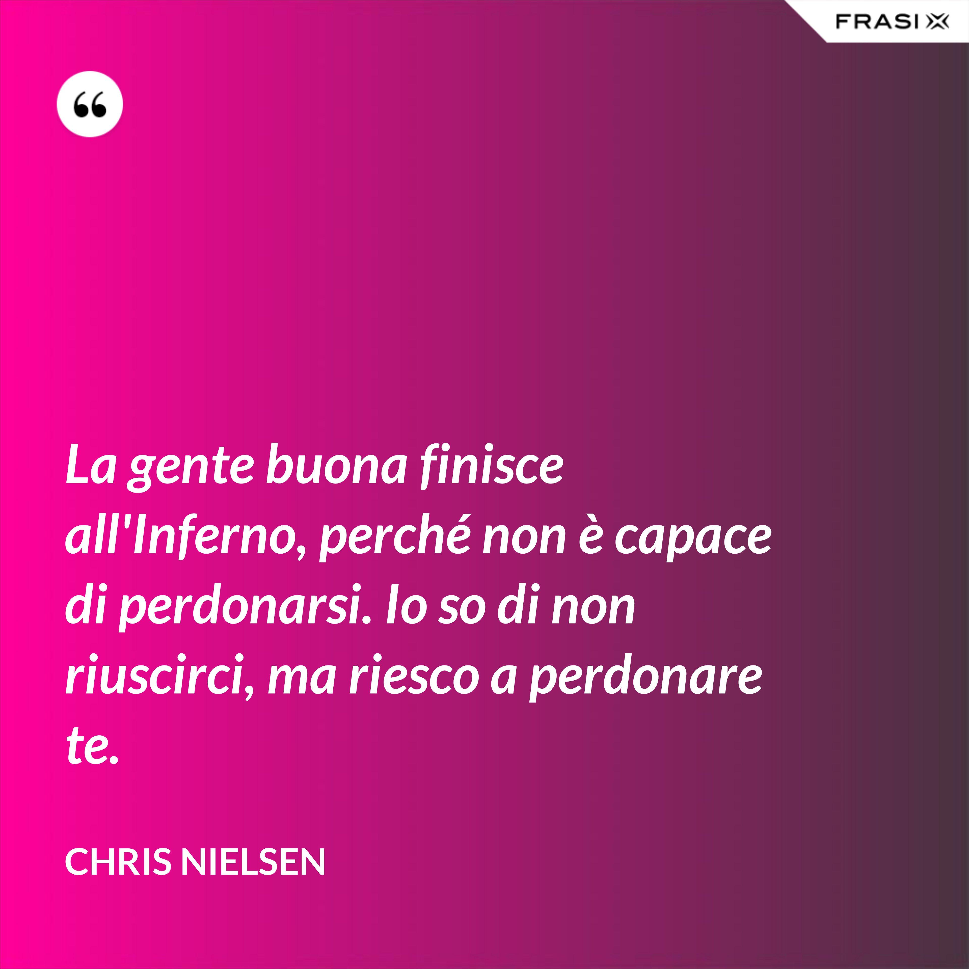 La gente buona finisce all'Inferno, perché non è capace di perdonarsi. Io so di non riuscirci, ma riesco a perdonare te. - Chris Nielsen