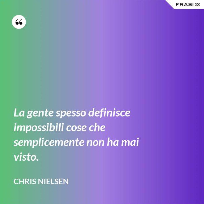 La gente spesso definisce impossibili cose che semplicemente non ha mai visto. - Chris Nielsen